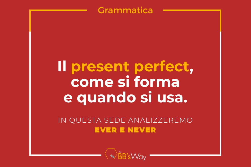 Il Present Perfect, come si forma e quando si usa: in questa sede analizzeremo EVER e NEVER